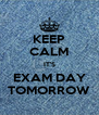 KEEP CALM IT'S EXAM DAY TOMORROW - Personalised Poster A4 size