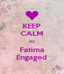 KEEP CALM it's Fatima Engaged - Personalised Poster A4 size