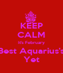 KEEP CALM It's February Best Aquarius's Yet - Personalised Poster A4 size