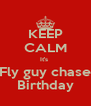 KEEP CALM It's  Fly guy chase Birthday - Personalised Poster A4 size