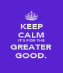 KEEP CALM IT'S FOR THE GREATER GOOD. - Personalised Poster A4 size