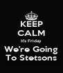 KEEP CALM It's Friday We're Going To Stetsons - Personalised Poster A4 size