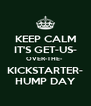 KEEP CALM IT'S GET-US- OVER-THE-  KICKSTARTER- HUMP DAY - Personalised Poster A4 size