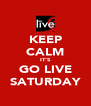 KEEP CALM IT'S GO LIVE SATURDAY - Personalised Poster A4 size