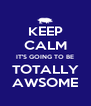 KEEP CALM IT'S GOING TO BE TOTALLY AWSOME - Personalised Poster A4 size