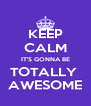 KEEP CALM IT'S GONNA BE TOTALLY  AWESOME - Personalised Poster A4 size