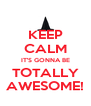 KEEP CALM IT'S GONNA BE TOTALLY AWESOME! - Personalised Poster A4 size