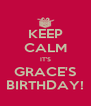 KEEP CALM IT'S GRACE'S BIRTHDAY! - Personalised Poster A4 size