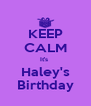 KEEP CALM It's  Haley's Birthday - Personalised Poster A4 size