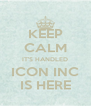 KEEP CALM IT'S HANDLED ICON INC IS HERE - Personalised Poster A4 size