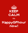 KEEP CALM it's HappyGFhour now! - Personalised Poster A4 size