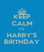 KEEP CALM IT'S  HARRY'S BIRTHDAY - Personalised Poster A4 size