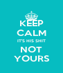 KEEP CALM IT'S HIS SHIT NOT YOURS - Personalised Poster A4 size