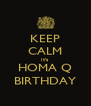 KEEP CALM It's HOMA Q BIRTHDAY - Personalised Poster A4 size