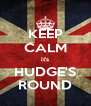 KEEP CALM it's HUDGE'S ROUND - Personalised Poster A4 size