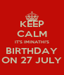 KEEP CALM IT'S IMINATHI'S BIRTHDAY ON 27 JULY - Personalised Poster A4 size