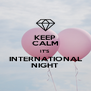KEEP CALM IT'S INTERNATIONAL NIGHT - Personalised Poster A4 size