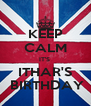 KEEP CALM IT'S  ITHAR'S  BIRTHDAY - Personalised Poster A4 size