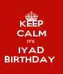 KEEP CALM IT'S  IYAD BIRTHDAY  - Personalised Poster A4 size
