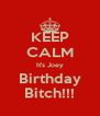 KEEP CALM It's Joey Birthday Bitch!!! - Personalised Poster A4 size