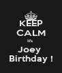KEEP CALM It's  Joey  Birthday ! - Personalised Poster A4 size