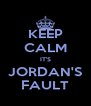 KEEP CALM IT'S JORDAN'S FAULT - Personalised Poster A4 size