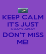 KEEP CALM IT'S JUST 5 DAYS AWAY DON'T MISS ME! - Personalised Poster A4 size
