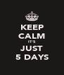KEEP CALM IT'S JUST 5 DAYS - Personalised Poster A4 size