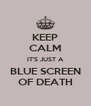 KEEP CALM IT'S JUST A BLUE SCREEN OF DEATH - Personalised Poster A4 size