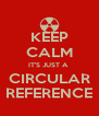 KEEP CALM IT'S JUST A  CIRCULAR REFERENCE - Personalised Poster A4 size