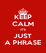 KEEP CALM IT'S JUST A PHRASE - Personalised Poster A4 size