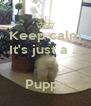 Keep calm It's just a ...   Puppy - Personalised Poster A4 size