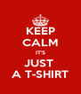 KEEP CALM IT'S JUST  A T-SHIRT - Personalised Poster A4 size