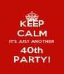 KEEP CALM IT'S JUST ANOTHER 40th PARTY! - Personalised Poster A4 size