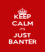 KEEP CALM IT'S JUST BANTER - Personalised Poster A4 size
