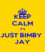 KEEP CALM IT'S JUST BIMBY  JAY - Personalised Poster A4 size