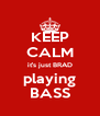 KEEP CALM it's just BRAD playing BASS - Personalised Poster A4 size