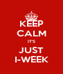 KEEP CALM IT'S JUST I-WEEK - Personalised Poster A4 size