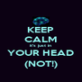 KEEP CALM it's just in YOUR HEAD (NOT!) - Personalised Poster A4 size