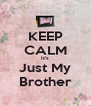 KEEP CALM It's Just My Brother - Personalised Poster A4 size