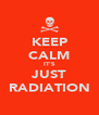 KEEP CALM IT'S JUST RADIATION - Personalised Poster A4 size