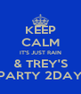 KEEP CALM IT'S JUST RAIN & TREY'S PARTY 2DAY - Personalised Poster A4 size