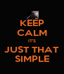 KEEP CALM IT'S JUST THAT SIMPLE - Personalised Poster A4 size