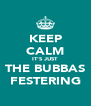 KEEP CALM IT'S JUST THE BUBBAS FESTERING - Personalised Poster A4 size