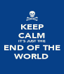 KEEP CALM IT'S JUST THE END OF THE WORLD - Personalised Poster A4 size