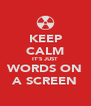 KEEP CALM IT'S JUST WORDS ON A SCREEN - Personalised Poster A4 size