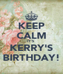 KEEP CALM IT'S  KERRY'S BIRTHDAY! - Personalised Poster A4 size