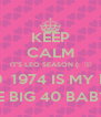 KEEP CALM IT'S LEO SEASON (:  ♡♥ AUGUST 19  1974 IS MY BORN DAY THE BIG 40 BABY (: - Personalised Poster A4 size