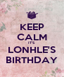 KEEP CALM IT'S LONHLE'S BIRTHDAY - Personalised Poster A4 size