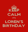 KEEP CALM IT'S LOREN'S BIRTHDAY - Personalised Poster A4 size